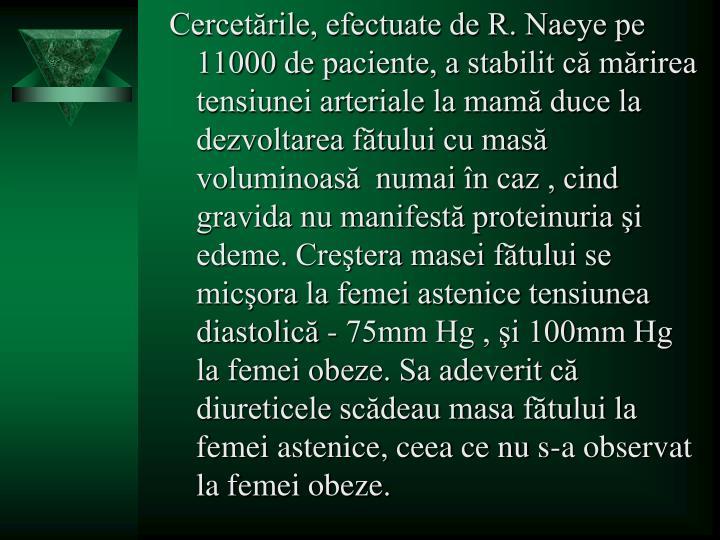 Cercetările, efectuate de R. Naeye pe 11000 de paciente, a stabilit că mărirea tensiunei arteriale la mamă duce la dezvoltarea fătului cu masă voluminoasă  numai în caz , cind gravida nu manifestă proteinuria şi edeme. Creştera masei fătului se micşora la femei astenice tensiunea diastolică - 75mm Hg , şi 100mm Hg la femei obeze. Sa adeverit că diureticele scădeau masa fătului la femei astenice, ceea ce nu s-a observat la femei obeze.