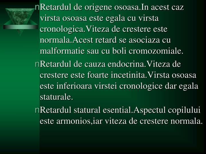 Retardul de origene osoasa.In acest caz virsta osoasa este egala cu virsta cronologica.Viteza de crestere este normala.Acest retard se asociaza cu malformatie sau cu boli cromozomiale.