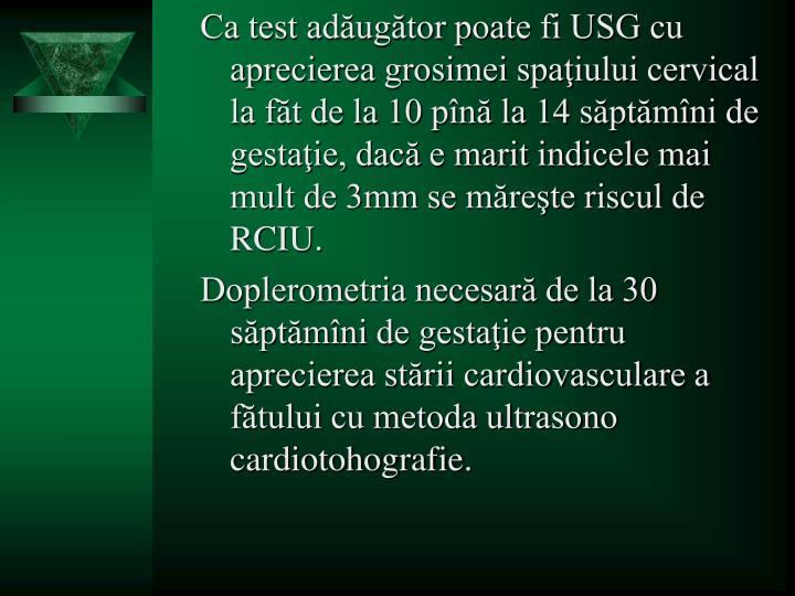 Ca test adăugător poate fi USG cu aprecierea grosimei spaţiului cervical la făt de la 10 pînă la 14 săptămîni de gestaţie, dacă e marit indicele mai mult de 3mm se măreşte riscul de RCIU.