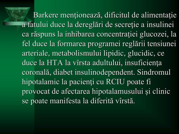 Barkere menţionează, dificitul de alimentaţie a fatului duce la dereglări de secreţie a insulinei ca răspuns la inhibarea concentraţiei glucozei, la fel duce la formarea programei reglării tensiunei arteriale, metabolismului lipidic, glucidic, ce duce la HTA la vîrsta adultului, insuficienţa coronală, diabet insulinodependent. Sindromul hipotalamic la pacienţi cu RCIU poate fi provocat de afectarea hipotalamusului şi clinic se poate manifesta la diferită vîrstă.