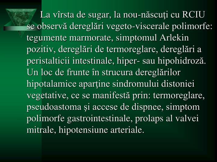 La vîrsta de sugar, la nou-născuţi cu RCIU se observă dereglări vegeto-viscerale polimorfe: tegumente marmorate, simptomul Arlekin pozitiv, dereglări de termoreglare, dereglări a peristalticii intestinale, hiper- sau hipohidroză. Un loc de frunte în strucura dereglărilor hipotalamice aparţine sindromului distoniei vegetative, ce se manifestă prin: termoreglare, pseudoastoma şi accese de dispnee, simptom polimorfe gastrointestinale, prolaps al valvei mitrale, hipotensiune arteriale.