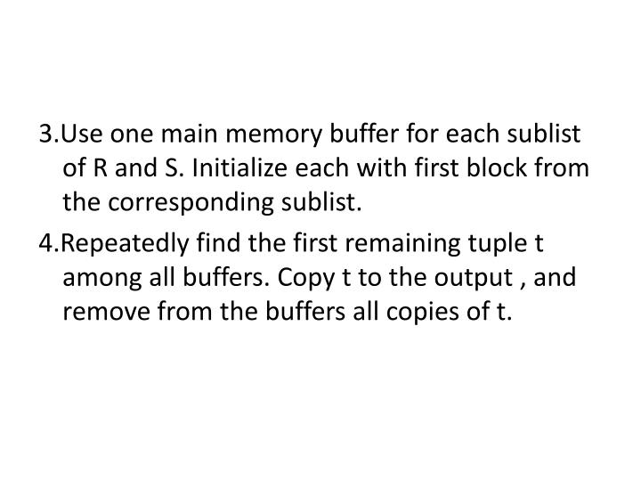 3.Use one main memory buffer for each sublist of R and S. Initialize each with first block from the corresponding sublist.