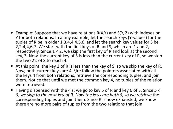 Example: Suppose that we have relations R(X,Y) and S(Y, Z) with indexes on Y for both relations. In a tiny example, let the search keys (Y-values) for the tuples of R be in order 1,3,4,4,4,5,6, and let the search key values for S be 2,2,4,4,6,7. We start with the first keys of R and S, which are 1 and 2, respectively. Since 1 < 2, we skip the first key of R and look at the second key, 3. Now, the current key of S is less than the current key of R, so we skip the two 2's of S to reach 4.