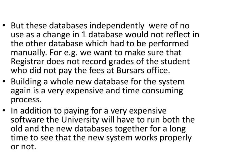 But these databases independently  were of no use as a change in 1 database would not reflect in the other database which had to be performed manually. For e.g. we want to make sure that Registrar does not record grades of the student who did not pay the fees at Bursars office.