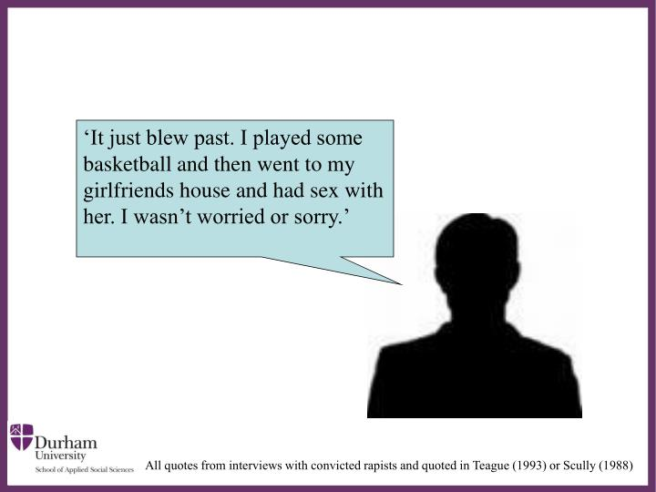 'It just blew past. I played some basketball and then went to my girlfriends house and had sex with her. I wasn't worried or sorry.'