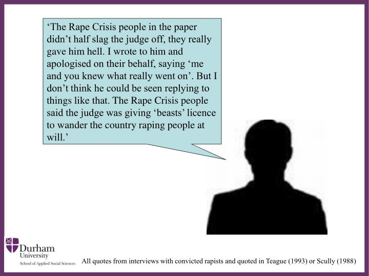 'The Rape Crisis people in the paper didn't half slag the judge off, they really gave him hell. I wrote to him and apologised on their behalf, saying 'me and you knew what really went on'. But I don't think he could be seen replying to things like that. The Rape Crisis people said the judge was giving 'beasts' licence to wander the country raping people at will.'