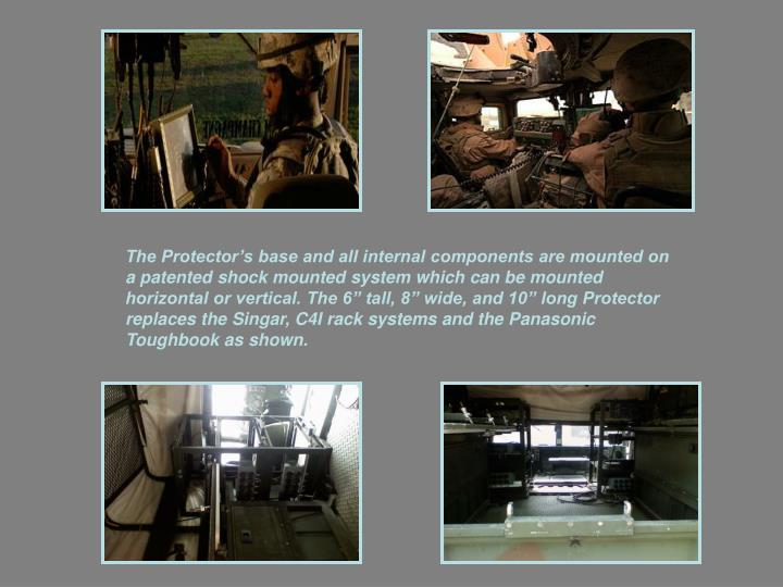 "The Protector's base and all internal components are mounted on a patented shock mounted system which can be mounted horizontal or vertical. The 6"" tall, 8"" wide, and 10"" long Protector replaces the Singar, C4I rack systems and the Panasonic Toughbook as shown."
