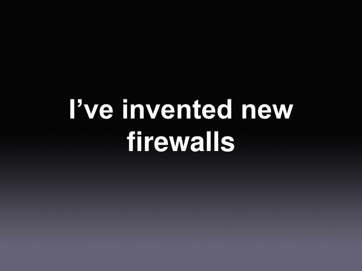 I've invented new firewalls
