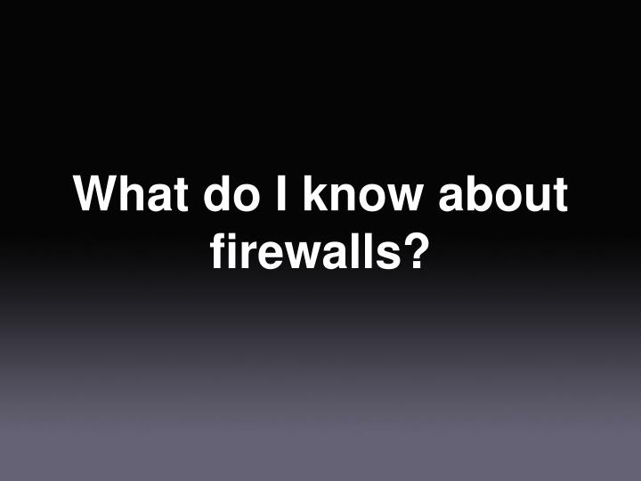 What do I know about firewalls?