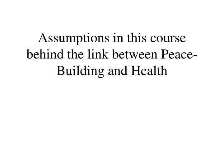 Assumptions in this course behind the link between Peace-Building and Health