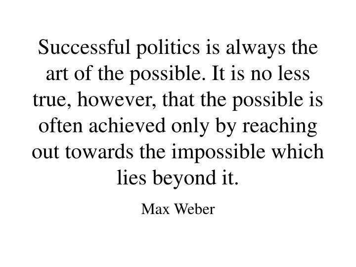 Successful politics is always the art of the possible. It is no less true, however, that the possible is often achieved only by reaching out towards the impossible which lies beyond it.