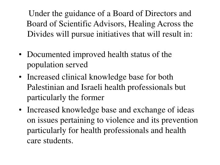 Under the guidance of a Board of Directors and Board of Scientific Advisors, Healing Across the Divides will pursue initiatives that will result in:
