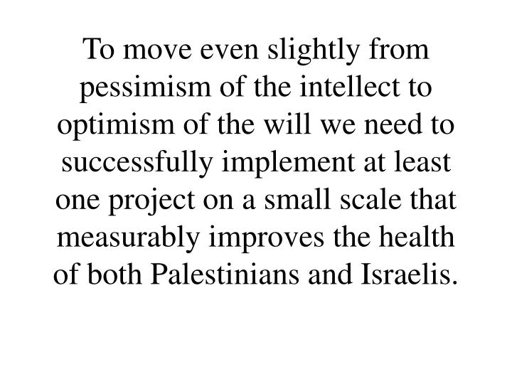 To move even slightly from pessimism of the intellect to optimism of the will we need to successfully implement at least one project on a small scale that measurably improves the health of both Palestinians and Israelis.