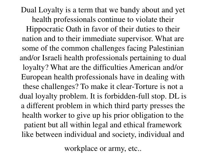 Dual Loyalty is a term that we bandy about and yet health professionals continue to violate their Hippocratic Oath in favor of their duties to their nation and to their immediate supervisor. What are some of the common challenges facing Palestinian and/or Israeli health professionals pertaining to dual loyalty? What are the difficulties American and/or European health professionals have in dealing with these challenges? To make it clear-Torture is not a dual loyalty problem. It is forbidden-full stop. DL is a different problem in which third party presses the health worker to give up his prior obligation to the patient but all within legal and ethical framework like between individual and society, individual and workplace or army, etc..