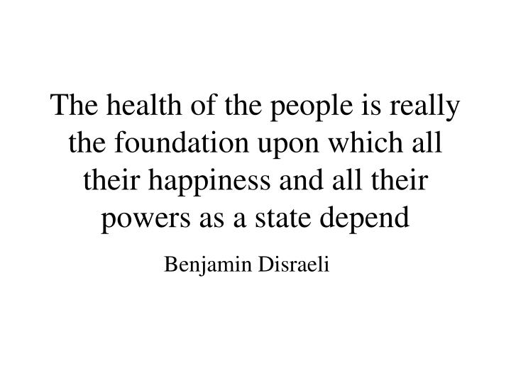 The health of the people is really the foundation upon which all their happiness and all their powers as a state depend