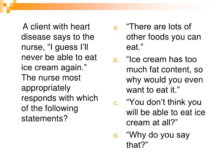 "A client with heart disease says to the nurse, ""I guess I'll never be able to eat ice cream again.""  The nurse most appropriately responds with which of the following statements?"