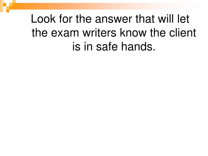 Look for the answer that will let the exam writers know the client is in safe hands.