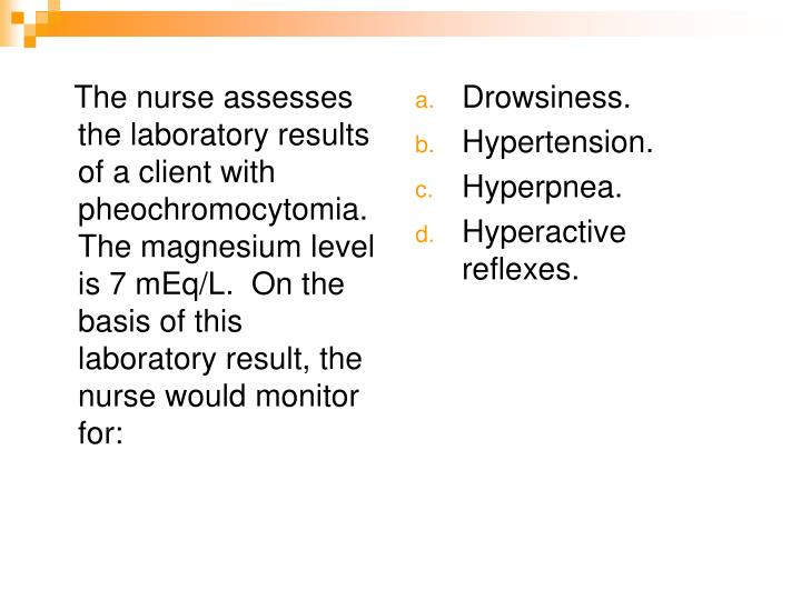 The nurse assesses the laboratory results of a client with pheochromocytomia.  The magnesium level is 7 mEq/L.  On the basis of this laboratory result, the nurse would monitor for: