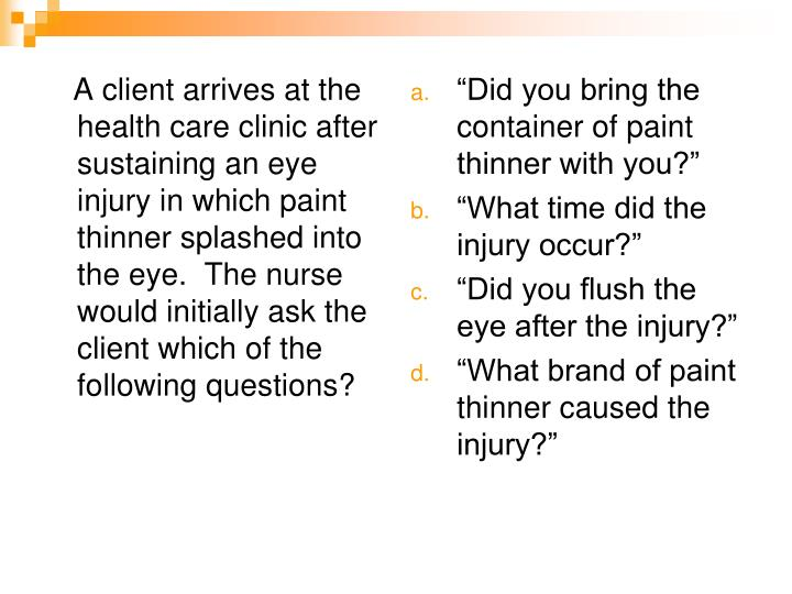 A client arrives at the health care clinic after sustaining an eye injury in which paint thinner splashed into the eye.  The nurse would initially ask the client which of the following questions?
