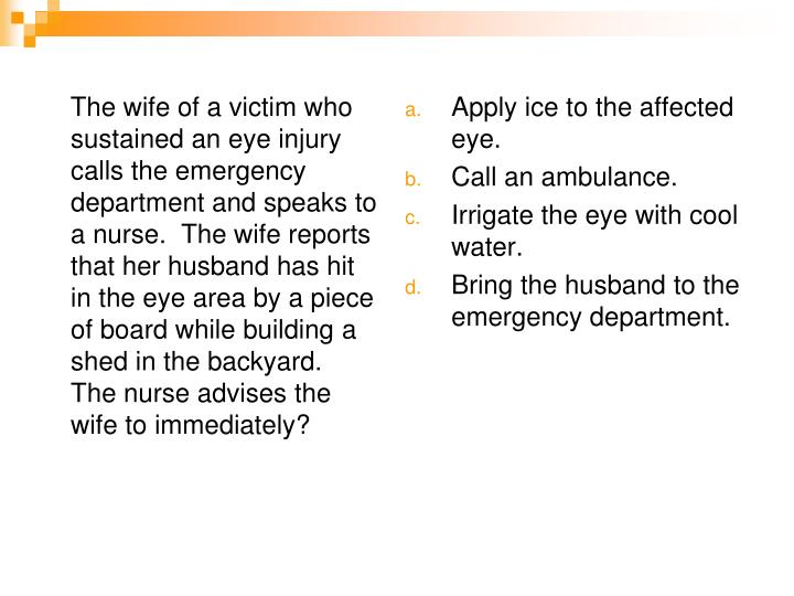 The wife of a victim who sustained an eye injury calls the emergency department and speaks to a nurse.  The wife reports that her husband has hit in the eye area by a piece of board while building a shed in the backyard.  The nurse advises the wife to immediately?