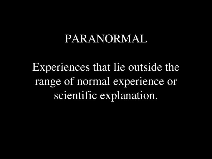 paranormal experiences that lie outside the range of normal experience or scientific explanation n.