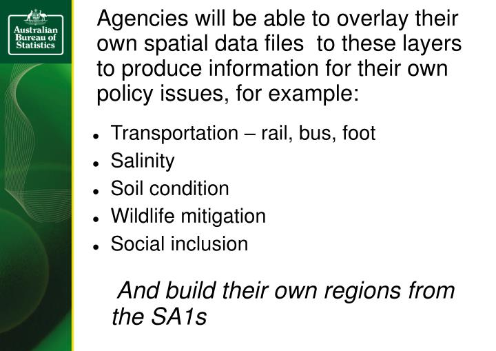 Agencies will be able to overlay their own spatial data files  to these layers to produce information for their own policy issues, for example: