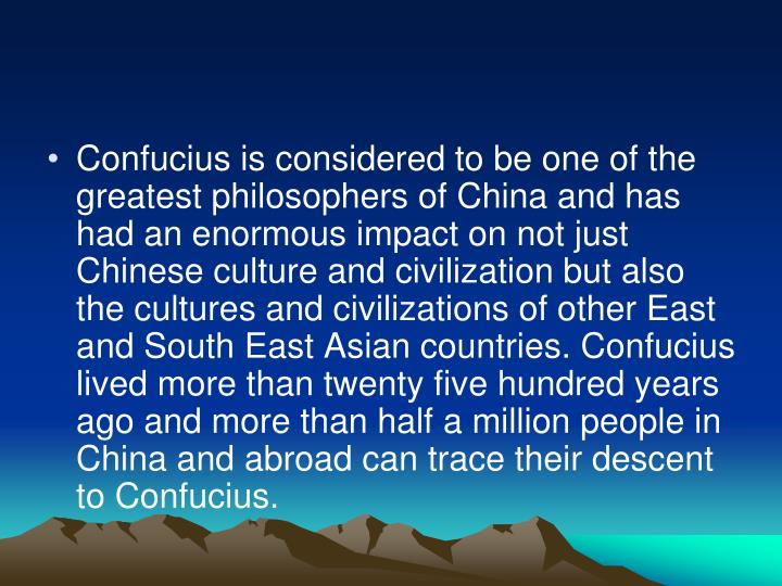 Confucius is considered to be one of the greatest philosophers of China and has had an enormous impact on not just Chinese culture and civilization but also the cultures and civilizations of other East and South East Asian countries. Confucius lived more than twenty five hundred years ago and more than half a million people in China and abroad can trace their descent to Confucius.
