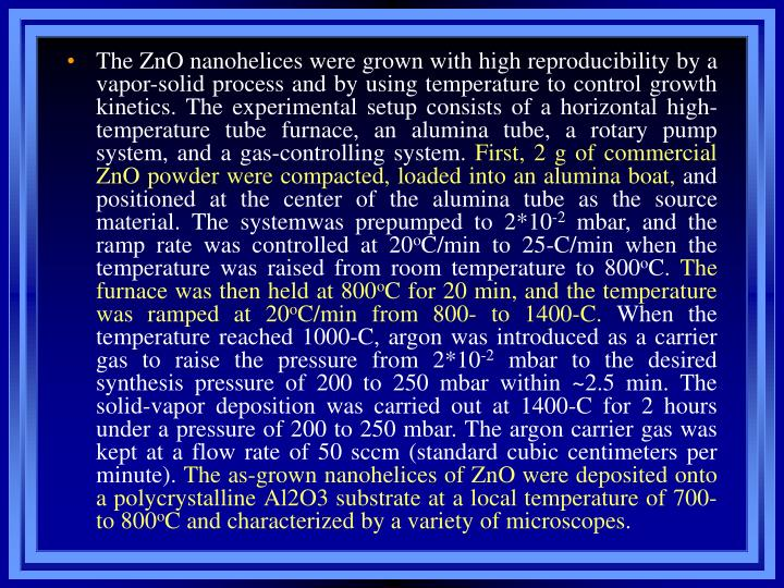 The ZnO nanohelices were grown with high reproducibility by a vapor-solid process and by using temperature to control growth kinetics. The experimental setup consists of a horizontal high-temperature tube furnace, an alumina tube, a rotary pump system, and a gas-controlling system.