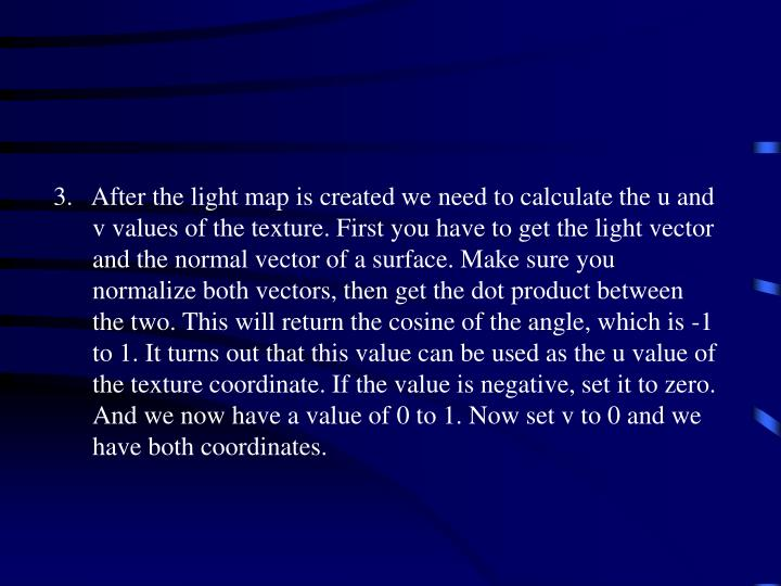 3.   After the light map is created we need to calculate the u and v values of the texture. First you have to get the light vector and the normal vector of a surface. Make sure you normalize both vectors, then get the dot product between the two. This will return the cosine of the angle, which is -1 to 1. It turns out that this value can be used as the u value of the texture coordinate. If the value is negative, set it to zero. And we now have a value of 0 to 1. Now set v to 0 and we have both coordinates.