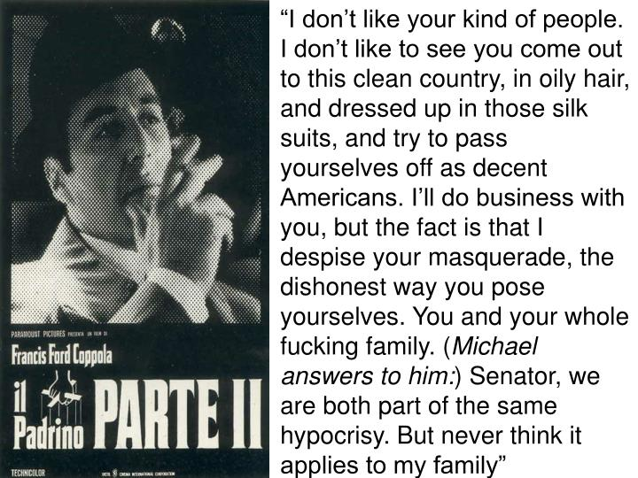"""""""I don't like your kind of people. I don't like to see you come out to this clean country, in oily hair, and dressed up in those silk suits, and try to pass yourselves off as decent Americans. I'll do business with you, but the fact is that I despise your masquerade, the dishonest way you pose yourselves. You and your whole fucking family. ("""