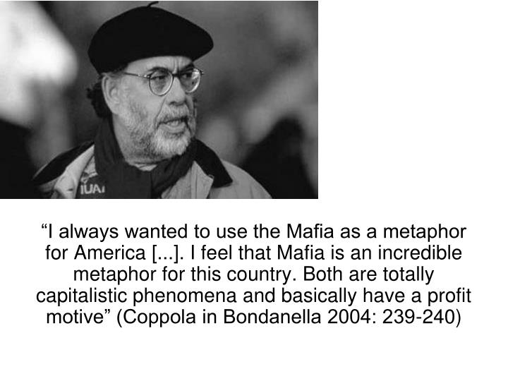"""""""I always wanted to use the Mafia as a metaphor for America [...]. I feel that Mafia is an incredible metaphor for this country. Both are totally capitalistic phenomena and basically have a profit motive"""" (Coppola in Bondanella 2004: 239-240)"""