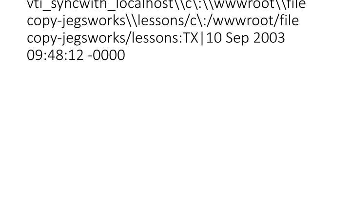 vti_syncwith_localhost\\c\:\\wwwroot\\file copy-jegsworks\\lessons/c\:/wwwroot/file copy-jegsworks/lessons:TX|10 Sep 2003 09:48: