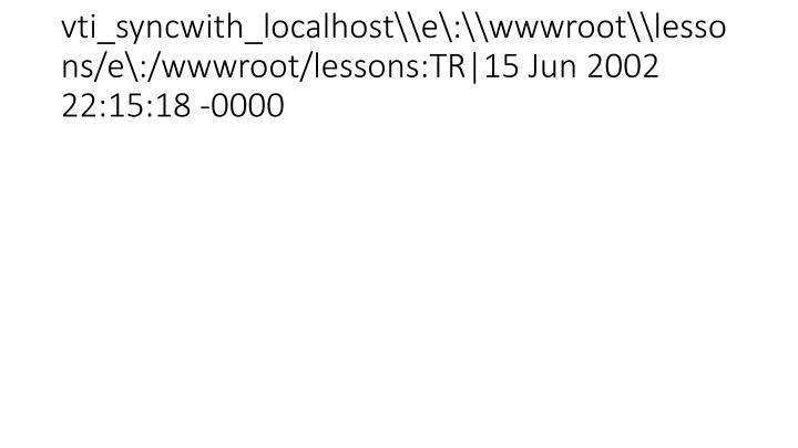 vti_syncwith_localhost\\e\:\\wwwroot\\lessons/e\:/wwwroot/lessons:TR|15 Jun 2002 22:15:18 -0000
