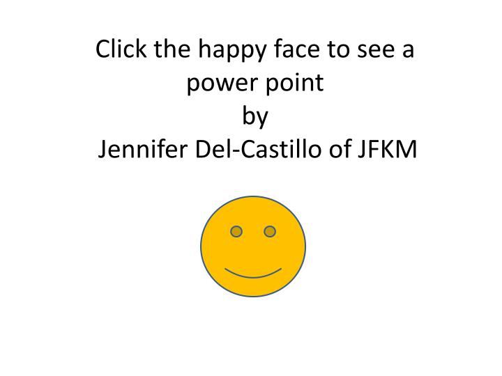 Click the happy face to see a power point by jennifer del castillo of jfkm