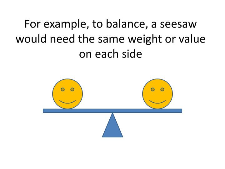 For example, to balance, a seesaw would need the same weight or value on each side