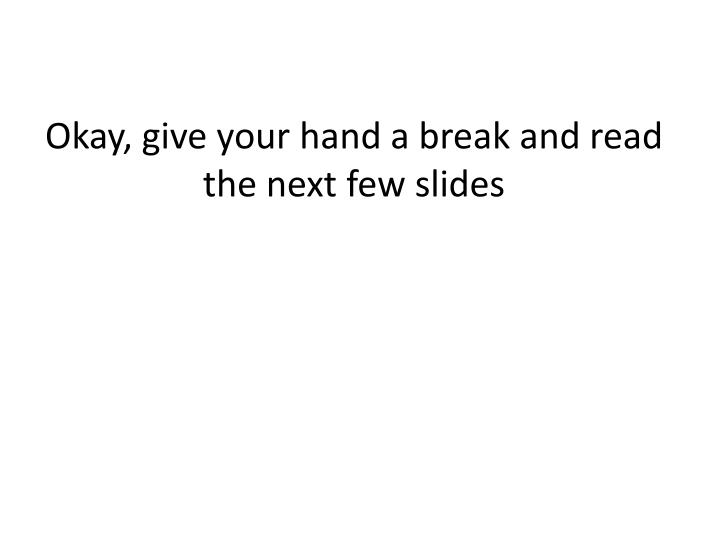 Okay, give your hand a break and read the next few slides