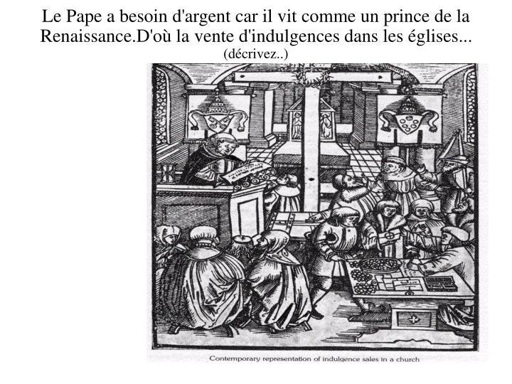 Le Pape a besoin d'argent car il vit comme un prince de la Renaissance.D'où la vente d'indulgences dans les églises...