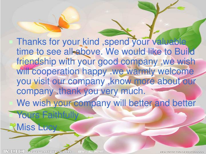 Thanks for your kind ,spend your valuable time to see all above. We would like to Build friendship with your good company ,we wish will cooperation happy .we warmly welcome you visit our company ,know more about our company .thank you very much.