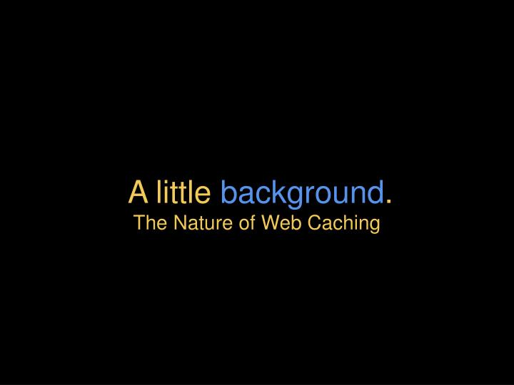 A little background the nature of web caching
