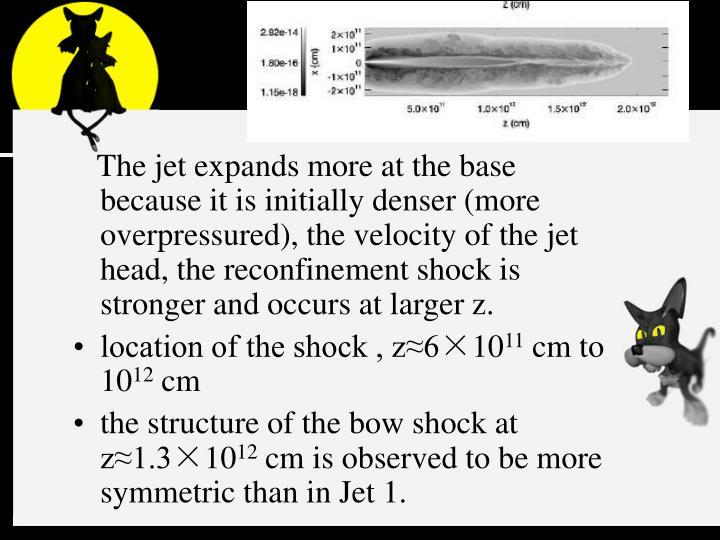 The jet expands more at the base because it is initially denser (more overpressured), the velocity of the jet head, the reconfinement shock is stronger and occurs at larger z.
