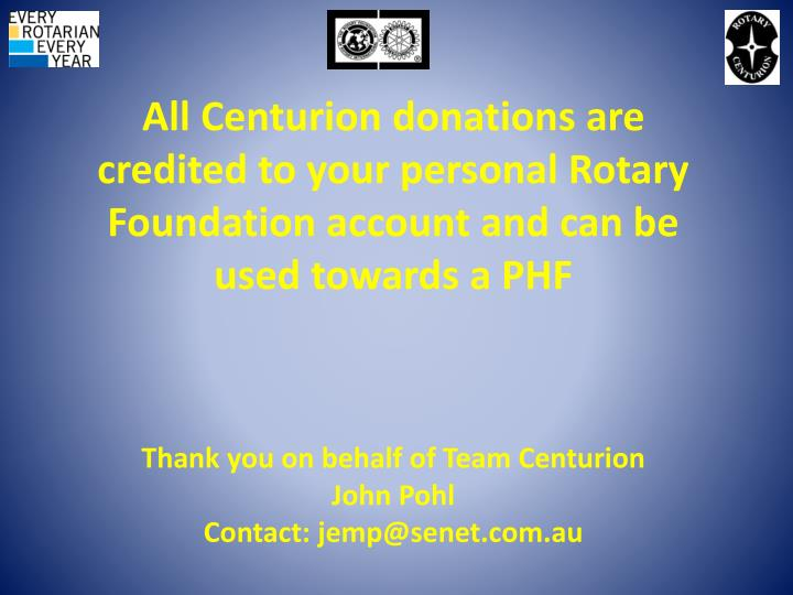 All Centurion donations are credited to your personal Rotary Foundation account and can be used towards a PHF
