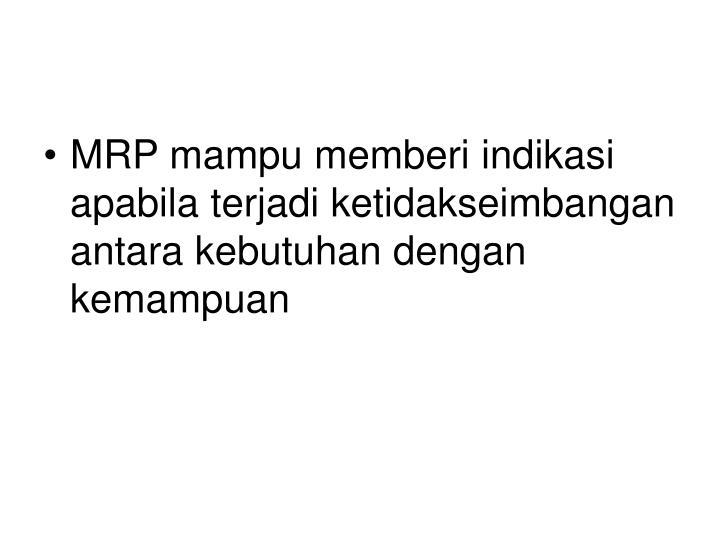 MRP mampu memberi indikasi apabila terjadi ketidakseimbangan antara kebutuhan dengan kemampuan