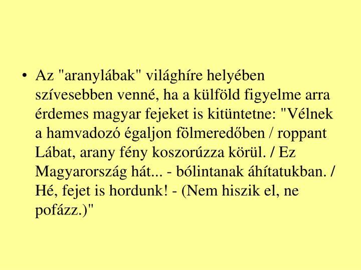 """Az """"aranylábak"""" világhíre helyében szívesebben venné, ha a külföld figyelme arra érdemes magyar fejeket is kitüntetne: """"Vélnek a hamvadozó égaljon fölmeredőben / roppant Lábat, arany fény koszorúzza körül. / Ez Magyarország hát... - bólintanak áhítatukban. / Hé, fejet is hordunk! - (Nem hiszik el, ne pofázz.)"""""""