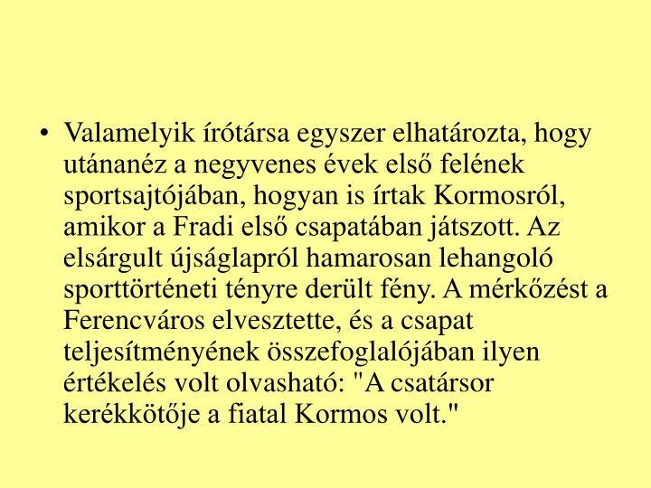 """Valamelyik írótársa egyszer elhatározta, hogy utánanéz a negyvenes évek első felének sportsajtójában, hogyan is írtak Kormosról, amikor a Fradi első csapatában játszott. Az elsárgult újságlapról hamarosan lehangoló sporttörténeti tényre derült fény. A mérkőzést a Ferencváros elvesztette, és a csapat teljesítményének összefoglalójában ilyen értékelés volt olvasható: """"A csatársor kerékkötője a fiatal Kormos volt."""""""
