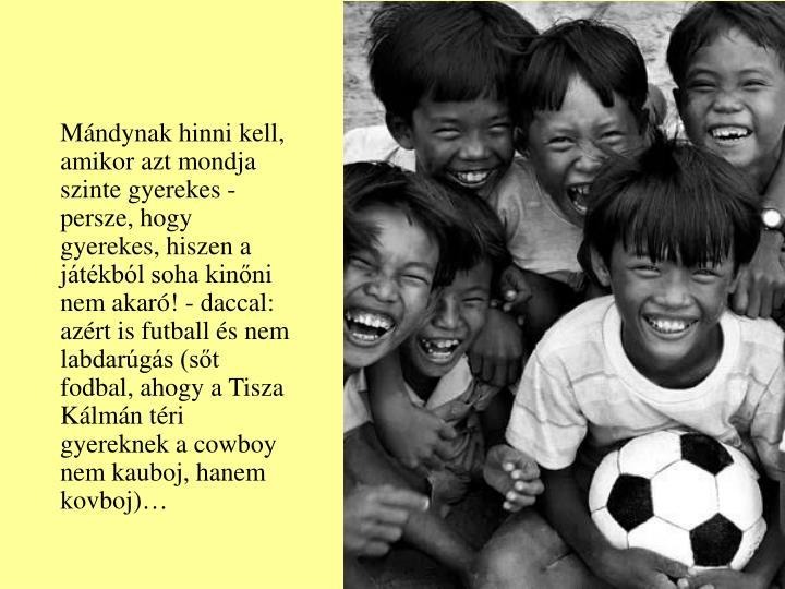 Mándynak hinni kell, amikor azt mondja szinte gyerekes - persze, hogy gyerekes, hiszen a játékból soha kinőni nem akaró! - daccal: azért is futball és nem labdarúgás (sőt fodbal, ahogy a Tisza Kálmán téri gyereknek a cowboy nem kauboj, hanem kovboj)…