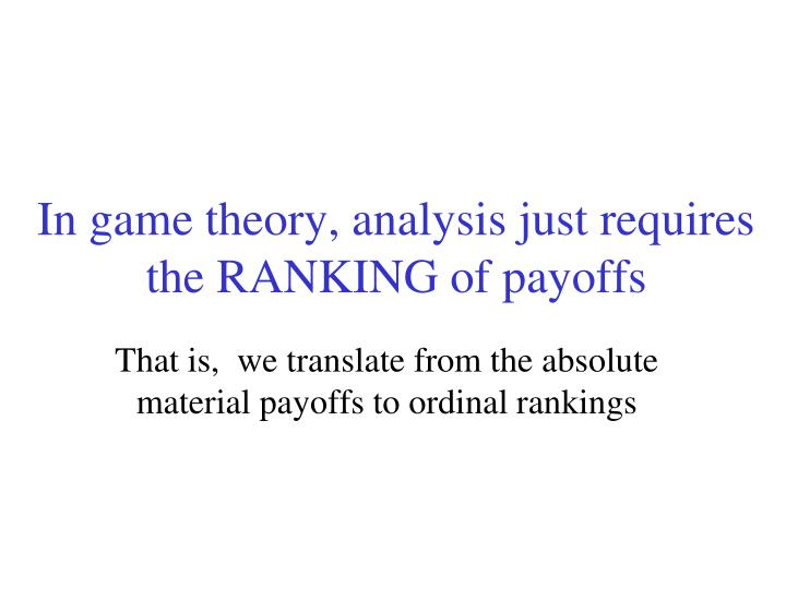 In game theory, analysis just requires the RANKING of payoffs