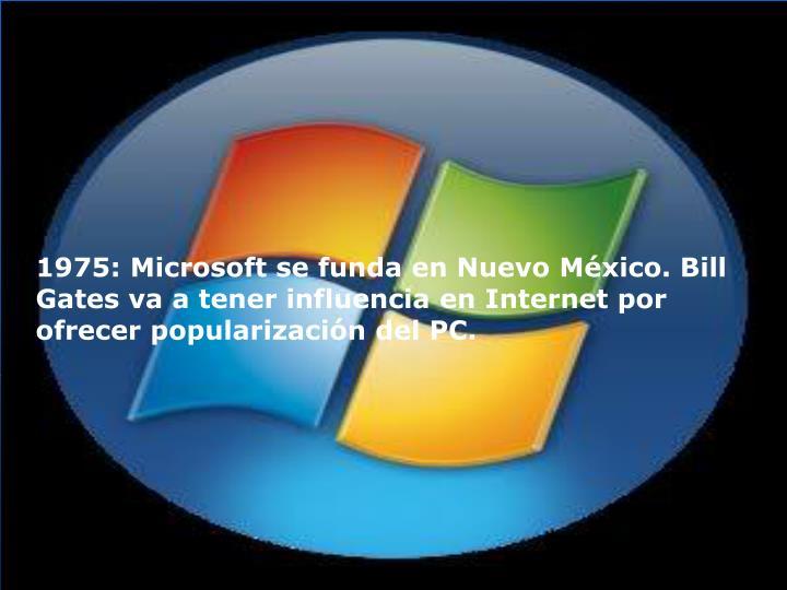 1975: Microsoft se funda en Nuevo México. Bill Gates va a tener influencia en Internet por ofrecer popularización del PC.