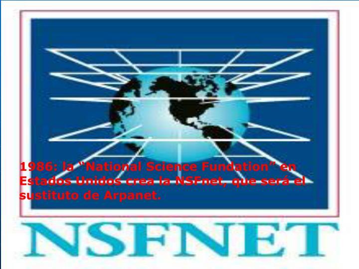"""1986: la """"National Science Fundation"""" en Estados Unidos crea la NSFnet, que será el sustituto de Arpanet."""