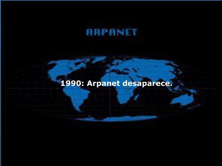 1990: Arpanet desaparece.