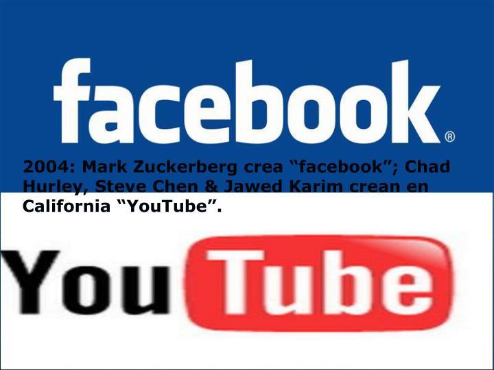 "2004: Mark Zuckerberg crea ""facebook""; Chad Hurley, Steve Chen & Jawed Karim crean en California ""YouTube""."